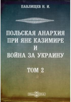 Сочинения. Польская анархия при Яне Казимире и война за Украину: монография. Т. 2