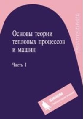 Основы теории тепловых процессов и машин: учебное  пособие : в 2 ч., Ч. 1