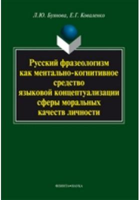 Русский фразеологизм как ментально-когнитивное средство языковой концептуализации сферы моральных качеств личности: монография