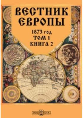Вестник Европы. 1873. Т. 1, Книга 2, Февраль