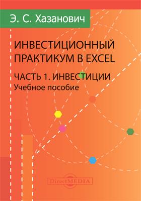 Инвестиционный практикум в Excel: учебное пособие, Ч. 1. Инвестиции