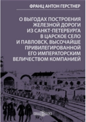 О выгодах построения железной дороги из Санкт-Петербурга в Царское село и Павловск, высочайше привилегированной его императорским величеством компанией