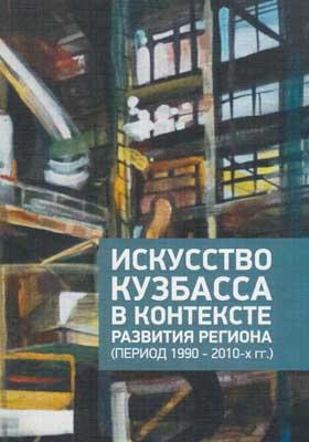 Искусство Кузбасса в контексте развития региона (период 1990– 2010-х гг.): монография