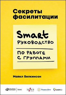 Секреты фасилитации : SMART-руководство по работе с группами: практическое руководство