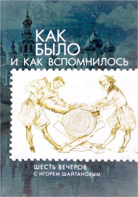 Как было и как вспомнилось : шесть вечеров с Игорем Шайтановым: публицистика