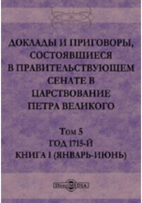 Доклады и приговоры, состоявшиеся в Правительствующем Cенате в царствование Петра Великогоянварь-июнь). Т. 5, Книга I (. Год 1715-й
