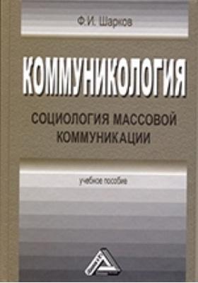 Коммуникология : социология массовой коммуникации: учебное пособие