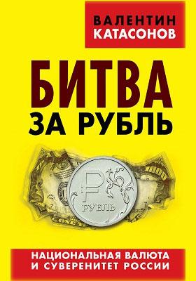 Битва за рубль : национальная валюта и суверенитет России: научно-популярное издание