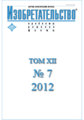 Изобретательство : проблемы, решения, факты: научно-практический журнал. 2012. Т. XII, № 7