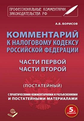 Комментарий к Налоговому Кодексу Российской Федерации, части первой, части второй (постатейный) : с практическими разъяснениями и постатейными материалами