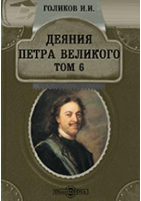 Деяния Петра Великого, мудрого преобразителя России, собранные из достоверных источников и расположенные по годам. Т. 6