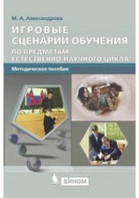 Игровые сценарии обучения по предметам естественно-научного цикла: методическое пособие