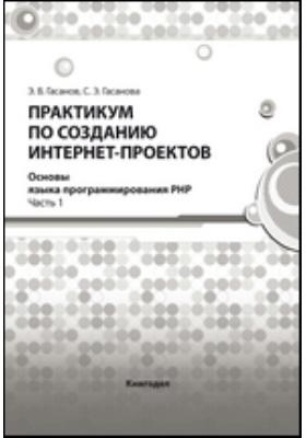 Практикум по созданию Интернет-проектов. Основы языка программирования РНР, Ч. 1
