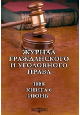 Журнал гражданского и уголовного права: журнал. 1888. Книга 6, Июнь