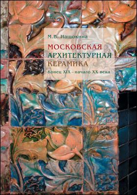 Московская архитектурная керамика : конец XIX – начало XX века