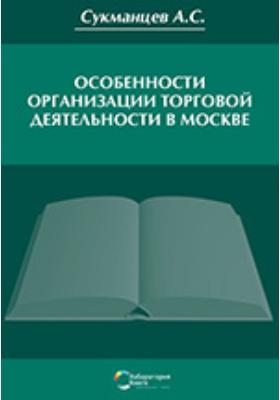 Особенности организации торговой деятельности в Москве: монография
