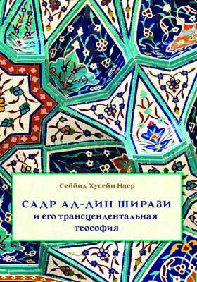 Садр ад-Дин Ширази и его трансцендентальная теософия : Интеллектуальная среда, жизнь и труды