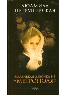"""Маленькая девочка из """"Метрополя"""" : Повести, рассказы, эссе"""