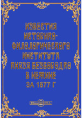 Известия Историко-филологического института князя Безбородко в Нежине за 1877 г: журнал. 1877