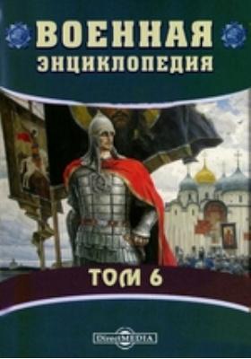 Военная энциклопедия: энциклопедия. Т. 6