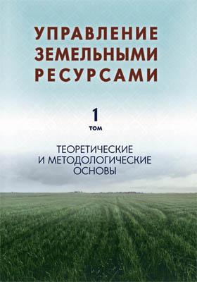 Управление земельными ресурсами: монография : в 5 томах. Том 1. Теоретические и методологические основы