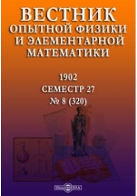 Вестник опытной физики и элементарной математики : Семестр 27: журнал. 1902. № 8 (320)