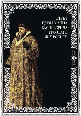 Ответ царя Иоанна Васильевича Грознаго Яну Роките
