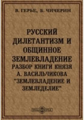 Русский дилетантизм и общинное землевладение. Разбор книги князя А.Васильчикова