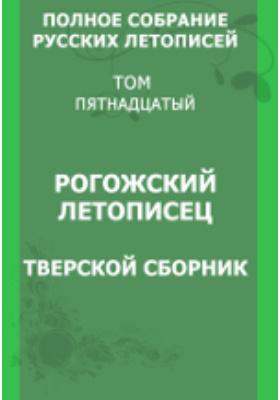 Полное собрание русских летописей Тверской сборник: монография. Т. 15. Рогожский летописец