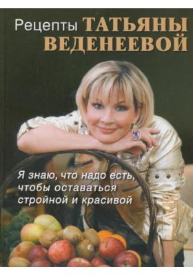 Рецепты Татьяны Веденеевой : Я знаю, что надо есть чтобы оставаться стройной и красивой