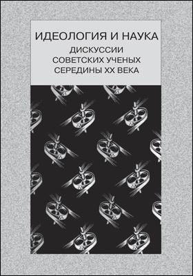 Идеология и наука : дискуссии советских ученых середины ХХ века