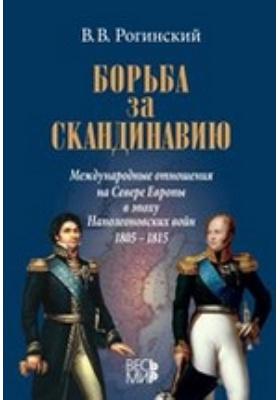 Борьба за Скандинавию. Международные отношения на Севере Европы в эпоху Наполеоновских войн (1805–1815): монография