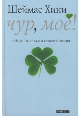 Чур, мое! = Finders Keepers : Избранные эссе и стихотворения