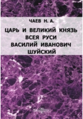 Царь и Великий Князь всея Руси Василий Иванович Шуйский