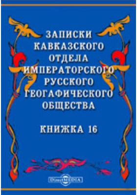 Записки Кавказского отдела Императорского Русского географического общества: журнал. 1894. Книжка 16