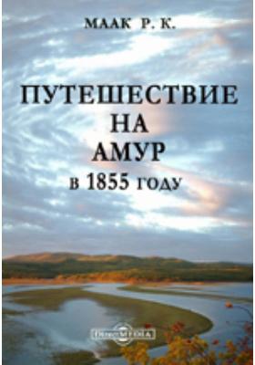Путешествие на Амур, совершенное по распоряжению Сибирского отдела Русского географического общества, в 1855 году