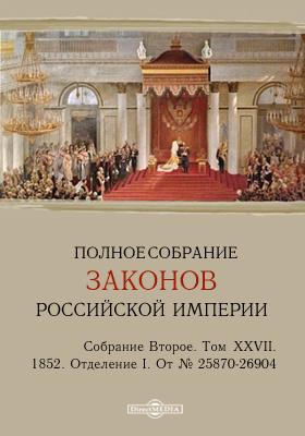 Полное собрание законов Российской империи. Собрание второе 1852. От № 25870-26904. Т. XXVII. Отделение I