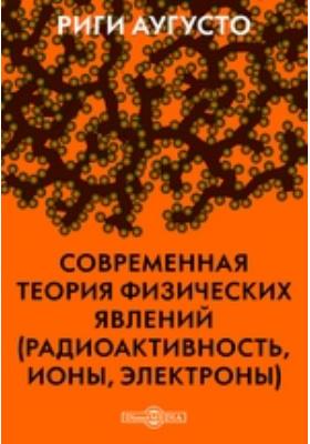 Современная теория физических явлений (радиоактивность, ионы, электроны)
