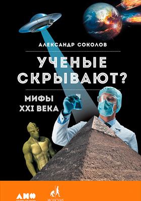 Ученые скрывают? : Мифы XXI века: научно-популярное издание