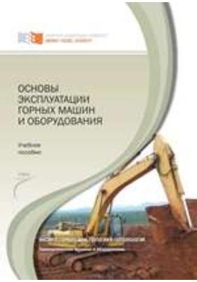 Основы эксплуатации горных машин и оборудования: учебное пособие