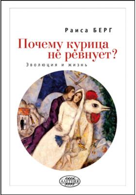 Почему курица не ревнует? : эволюция и жизнь: научно-популярное издание