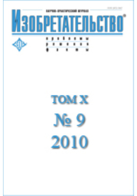 Изобретательство : проблемы, решения, факты: научно-практический журнал. 2010. Т. X, № 9