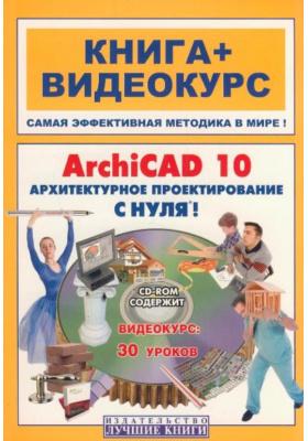 ArchiCAD 10. Архитектурное  проектирование с нуля! Книга + Видеокурс : Учебное пособие
