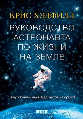 Руководство астронавта по жизни на Земле = An Astronaut's. Guide To Life On Earth : чему научили меня 4000 часов на орбите