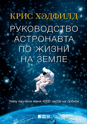 Руководство астронавта по жизни на Земле : чему научили меня 4000 часов на орбите