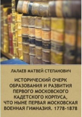Исторический очерк образования и развития первого Московского кадетского корпуса, что ныне первая московская военная гимназия. 1778-1878: публицистика