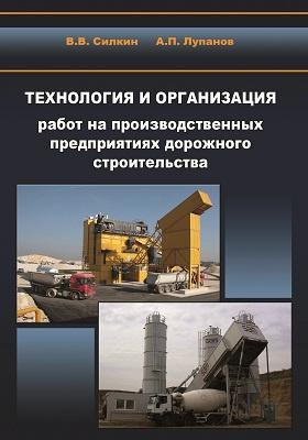 Технология и организация работ на производственных предприятиях дорожного строительства: учебное пособие