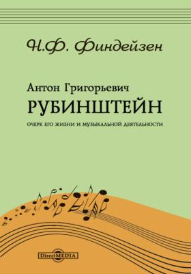 Антон Григорьевич Рубинштейн. Очерк его жизни и музыкальной деятельности