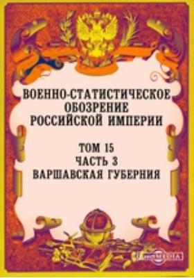 Военно-статистическое обозрение Российской Империи. Т. 15, Ч. 3. Варшавская губерния