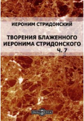 Библиотека творений Святых отцов и учителей церкви западных: духовно-просветительское издание. Книга 13. Творения блаженного Иеронима Стридонского, Ч. 7